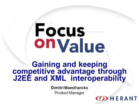 Gaining and keeping competitive advantage through J2EE and XML interoperability Dimitri Maesfranckx Product Manager.