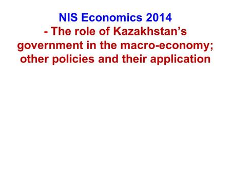 NIS Economics 2014 - The role of Kazakhstan's government in the macro-economy; other policies and their application.