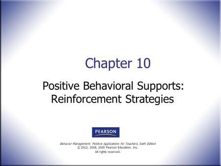Behavior Management: Positive Applications for Teachers, Sixth Edition © 2012, 2008, 2005 Pearson Education, Inc. All rights reserved. Chapter 10 Positive.