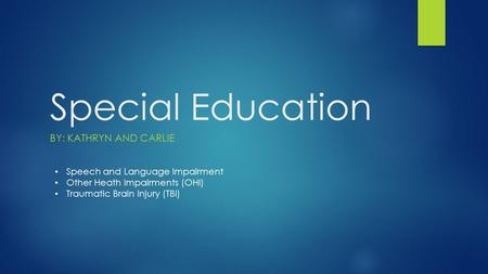 Special Education BY: KATHRYN AND CARLIE Speech and Language Impairment Other Heath Impairments (OHI) Traumatic Brain Injury (TBI)