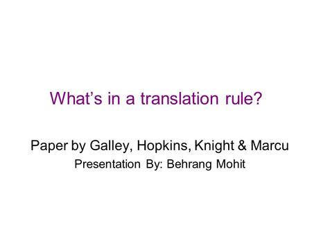 What's in a translation rule? Paper by Galley, Hopkins, Knight & Marcu Presentation By: Behrang Mohit.