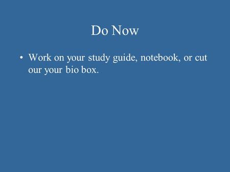 Do Now Work on your study guide, notebook, or cut our your bio box.