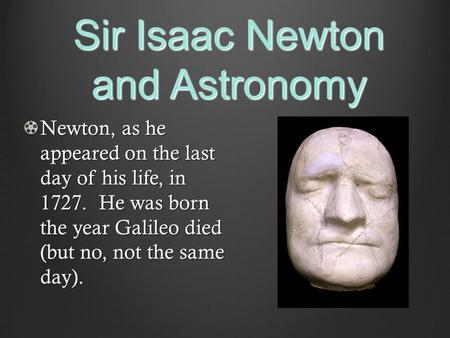 Sir Isaac Newton and Astronomy Newton, as he appeared on the last day of his life, in 1727. He was born the year Galileo died (but no, not the same day).