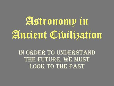 Astronomy in Ancient Civilization In order to understand the future, we must look to the past.