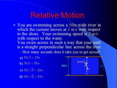 Relative Motion You are swimming across a 50m wide river in which the current moves at 1 m/s with respect to the shore. Your swimming speed is 2 m/s with.