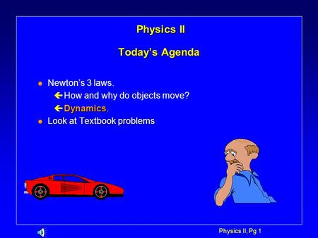 Physics II, Pg 1 Physics II Today's Agenda Physics II Today's Agenda l Newton's 3 laws. ç How and why do objects move? Dynamics ç Dynamics. l Look at.