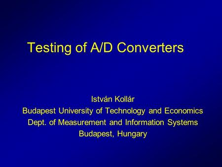 Testing of A/D Converters István Kollár Budapest University of Technology and Economics Dept. of Measurement and Information Systems Budapest, Hungary.