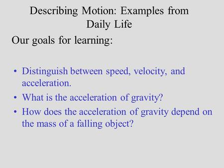 Describing Motion: Examples from Daily Life Distinguish between speed, velocity, and acceleration. What is the acceleration of gravity? How does the acceleration.