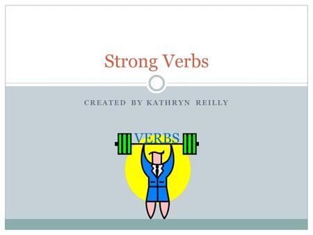 CREATED BY KATHRYN REILLY Strong Verbs VERBS. What are verbs? Verbs are a part of speech  Verbs show action Strong verbs clearly state an action taking.
