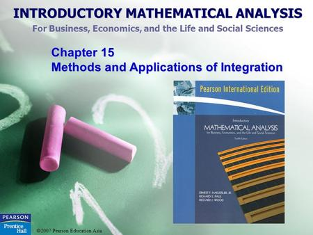 INTRODUCTORY MATHEMATICAL ANALYSIS For Business, Economics, and the Life and Social Sciences  2007 Pearson Education Asia Chapter 15 Methods and Applications.