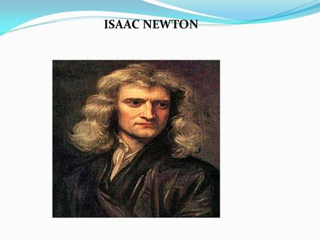 ISAAC NEWTON. Sir Isaac Newton was an English Physicist and mathematician who is one of the most influential scientist of all time and as a key figure.
