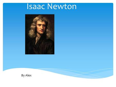 Isaac Newton By Alex. Personal Profile  Born: 1642  Died: 1727  Birth Place: Woolsthorpe, Lincolnshire, England.