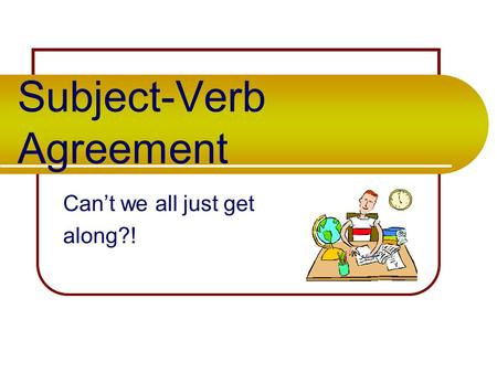 Subject-Verb Agreement Can't we all just get along?!