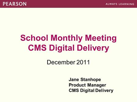 School Monthly Meeting CMS Digital Delivery December 2011 Jane Stanhope Product Manager CMS Digital Delivery.