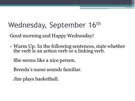 Wednesday, September 16 th Good morning and Happy Wednesday! Warm Up: In the following sentences, state whether the verb is an action verb or a linking.