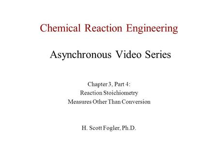 Chemical Reaction Engineering Asynchronous Video Series Chapter 3, Part 4: Reaction Stoichiometry Measures Other Than Conversion H. Scott Fogler, Ph.D.