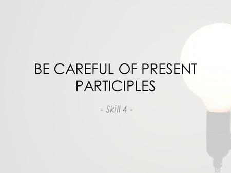 BE CAREFUL OF PRESENT PARTICIPLES