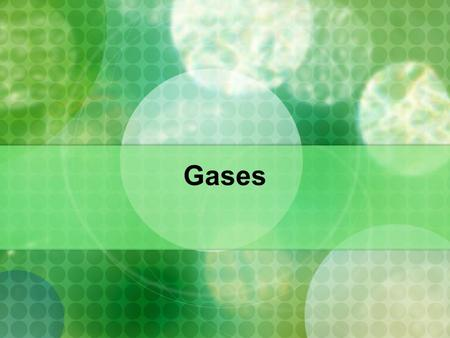 Gases. Properties: Gases are fluids because their molecules/atoms can flow Gases have low density - atoms are far apart from each other Highly compressible.