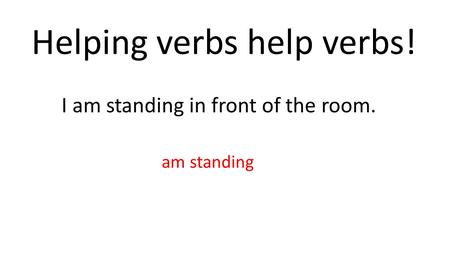 Helping verbs help verbs! I am standing in front of the room. am standing.