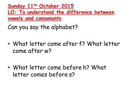 . Sunday 11 th October 2015 LO: To understand the difference between vowels and consonants Can you say the alphabet? What letter come after f? What letter.