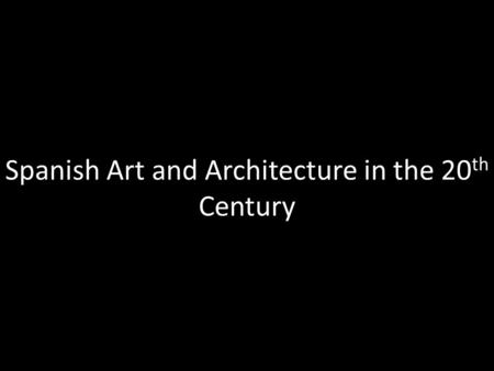 Spanish Art and Architecture in the 20 th Century.