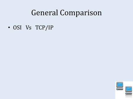 General Comparison OSI Vs TCP/IP. Focus of Reliability Control Implementation of the OSI model places emphasis on providing a reliable data transfer service,