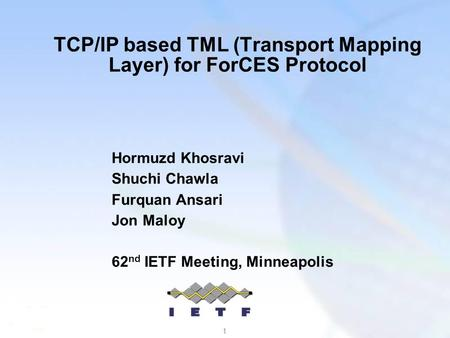 1 TCP/IP based TML (Transport Mapping Layer) for ForCES Protocol Hormuzd Khosravi Shuchi Chawla Furquan Ansari Jon Maloy 62 nd IETF Meeting, Minneapolis.