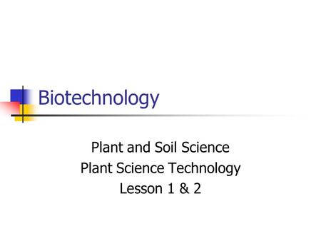 Biotechnology Plant and Soil Science Plant Science Technology Lesson 1 & 2.