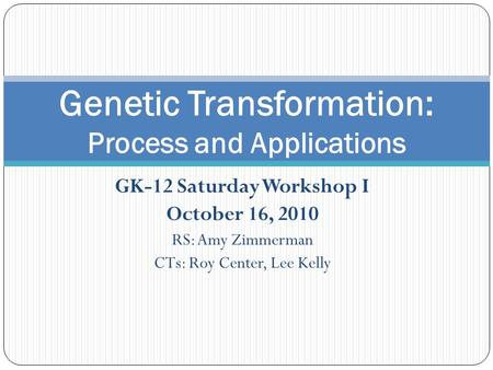 GK-12 Saturday Workshop I October 16, 2010 RS: Amy Zimmerman CTs: Roy Center, Lee Kelly Genetic Transformation: Process and Applications.