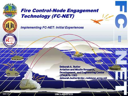 DB03-124 UNCLASSIFIED Fire Control-Node Engagement Technology (FC-NET) Deborah A. Butler Aviation and Missile Research, Development, and Engineering Center.