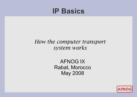 How the computer transport system works IP Basics AFNOG IX Rabat, Morocco May 2008.