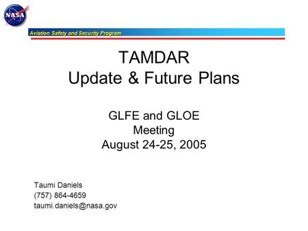 Aviation Safety and Security Program Aviation Safety and Security Program TAMDAR Update & Future Plans GLFE and GLOE Meeting August 24-25, 2005 Taumi Daniels.