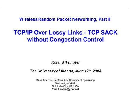 Wireless Random Packet Networking, Part II: TCP/IP Over Lossy Links - TCP SACK without Congestion Control Roland Kempter The University of Alberta, June.