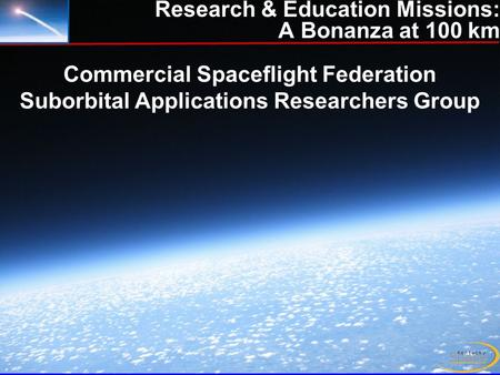 Stern/Apr 2010 Research & Education Missions: A Bonanza at 100 km Commercial Spaceflight Federation Suborbital Applications Researchers Group.