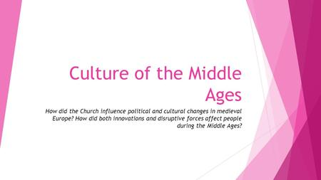 Culture of the Middle Ages How did the Church influence political and cultural changes in medieval Europe? How did both innovations and disruptive forces.