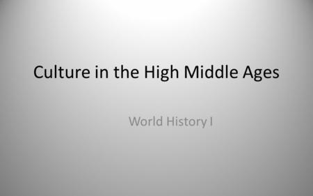 Culture in the High Middle Ages World History I. The Rise of Education Universities developed in Europe in the Middle Ages.Europe – Attended only by men.