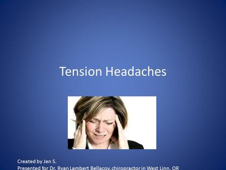 Tension Headaches Created by Jen S. Presented for Dr. Ryan Lambert Bellacov, chiropractor in West Linn, OR.