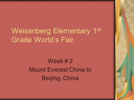 Weisenberg Elementary 1 st Grade World's Fair Week # 2 Mount Everest China to Beijing, China.