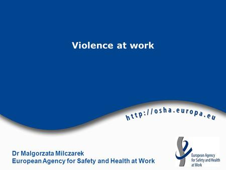 Violence at work Dr Malgorzata Milczarek European Agency for Safety and Health at Work.