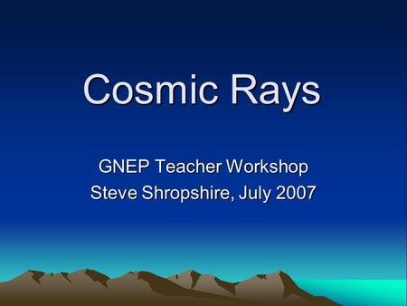 Cosmic Rays GNEP Teacher Workshop Steve Shropshire, July 2007.