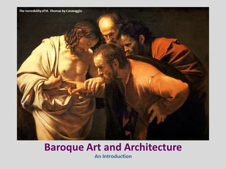 Baroque Art and Architecture An Introduction The Incredulity of St. Thomas by Caravaggio.