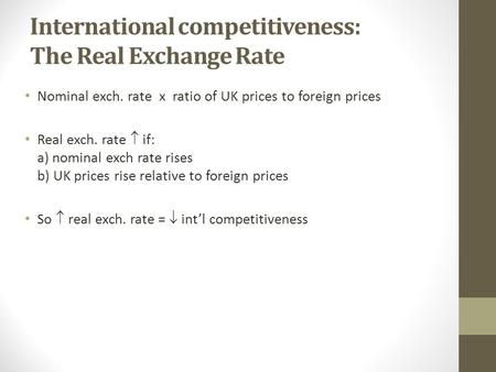 International competitiveness: The Real Exchange Rate Nominal exch. rate x ratio of UK prices to foreign prices Real exch. rate  if: a) nominal exch rate.