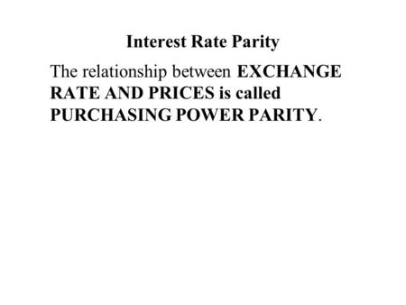 Interest Rate Parity The relationship between EXCHANGE RATE AND PRICES is called PURCHASING POWER PARITY.
