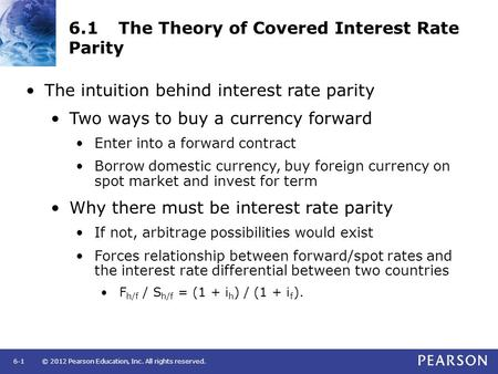 © 2012 Pearson Education, Inc. All rights reserved.6-1 6.1The Theory of Covered Interest Rate Parity The intuition behind interest rate parity Two ways.