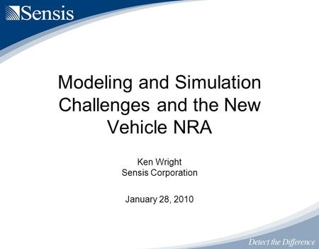 Ken Wright Sensis Corporation January 28, 2010 Modeling and Simulation Challenges and the New Vehicle NRA.