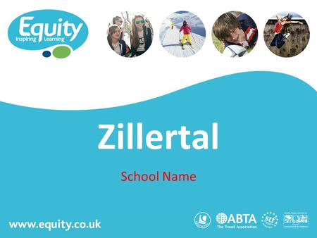 Www.equity.co.uk Zillertal School Name. www.equity.co.uk Equity Inspiring Learning Fully ABTA bonded with own ATOL licence Members of the School Travel.