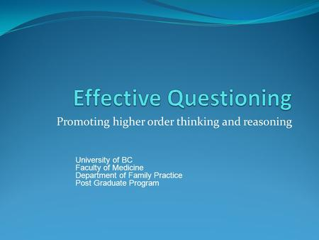 Promoting higher order thinking and reasoning University of BC Faculty of Medicine Department of Family Practice Post Graduate Program.