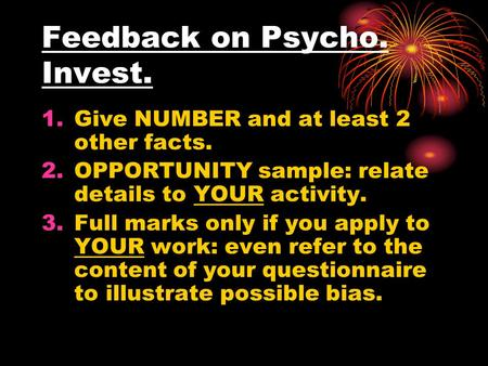 Feedback on Psycho. Invest. 1.Give NUMBER and at least 2 other facts. 2.OPPORTUNITY sample: relate details to YOUR activity. 3.Full marks only if you apply.
