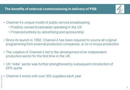 Channel 4 © 2006 1 The benefits of external commissioning in delivery of PSB Channel 4's unique model of public service broadcasting  Publicly-owned broadcaster.