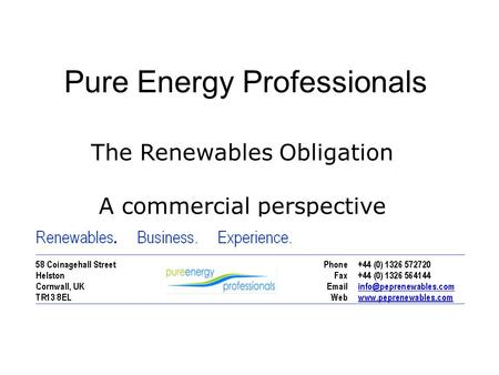1 Pure Energy Professionals The Renewables Obligation A commercial perspective.